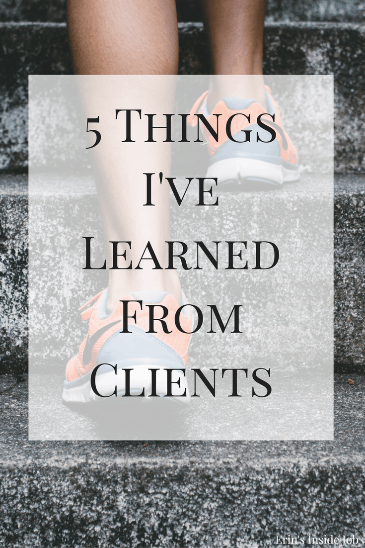 As a personal trainer, I'm often the one teaching others. This post is about the things I've learned from clients that help me in my own fitness journey and life.
