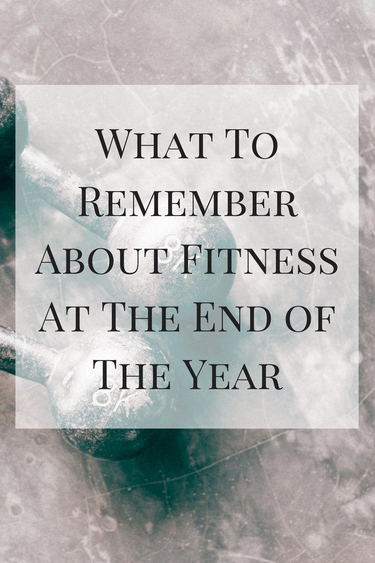 Here's what to remember about fitness at the end of the year -- that it's the same as any other time of the year.