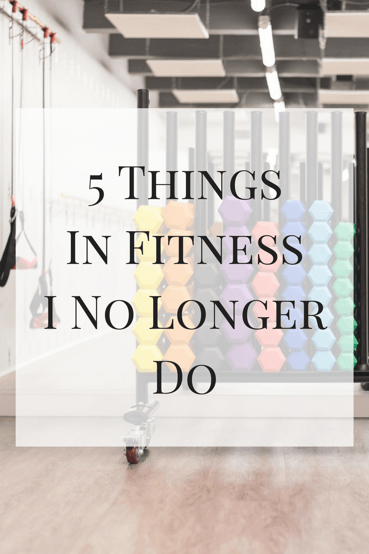 A list of 5 things in fitness I no longer do. How many are you guilty of?
