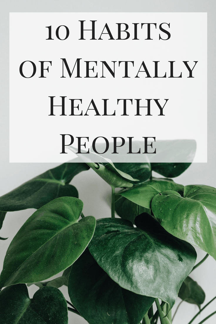 Mental health isn't something that always comes naturally - sometimes it takes work! Here are 10 habits of mentally healthy people that you can start implementing today!