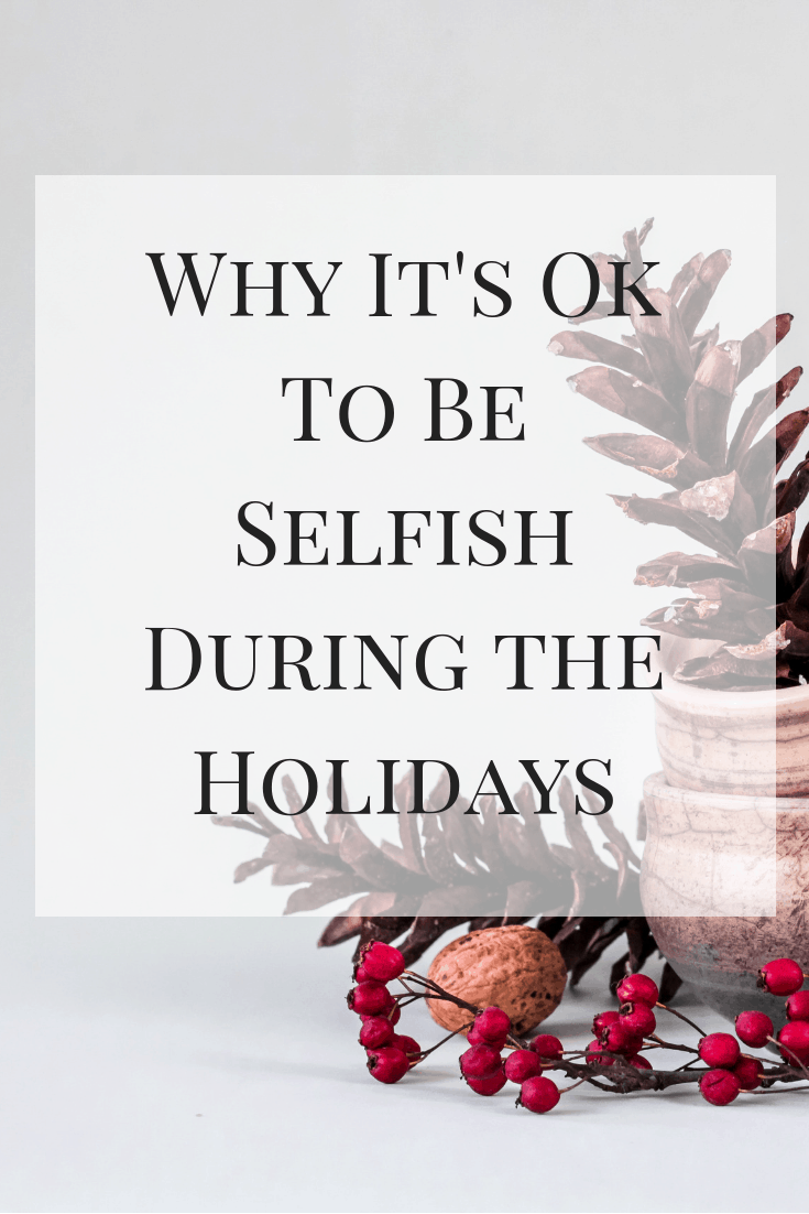Why It's Ok To Be Selfish During the Holidays